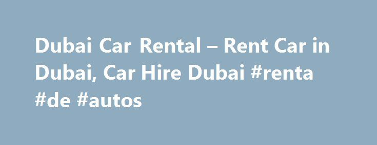 Dubai Car Rental – Rent Car in Dubai, Car Hire Dubai #renta #de #autos http://renta.remmont.com/dubai-car-rental-rent-car-in-dubai-car-hire-dubai-renta-de-autos/  #rent car us # Dubai.com Your local car hire specialist in Dubai Dubai.com compares the prices of 550 car hire suppliers to find you the cheapest deal! Easy Economical Renting a car in Dubai is very simple. Most car rental companies can arrange for you to pick up your vehicle at the airport which saves you the hassle of organising…