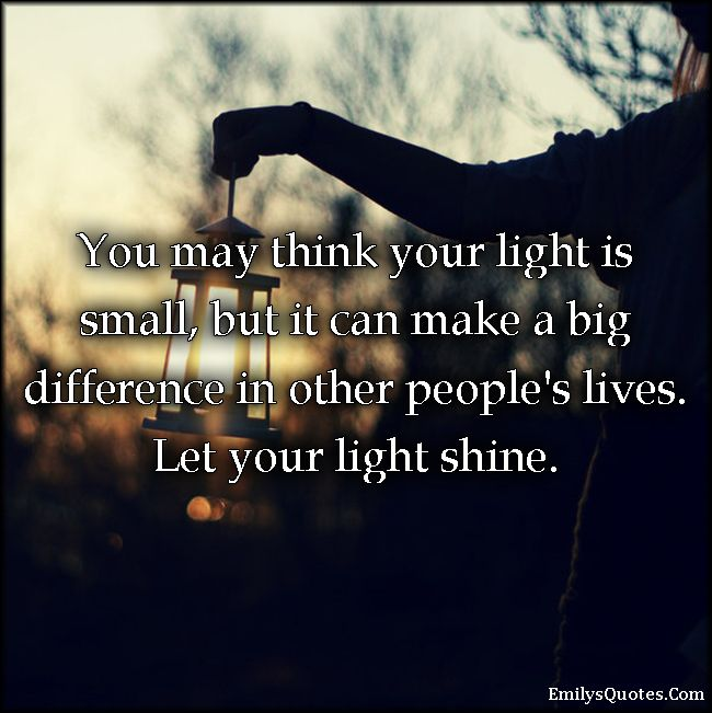 You May Think Your Light Is Small, But It Can Make A Big