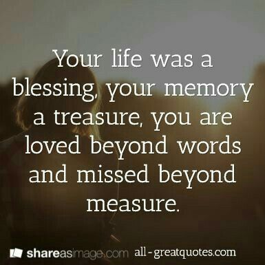 Your life was a blessing your memory a treasure, you are loved beyond words and missed beyond measure.