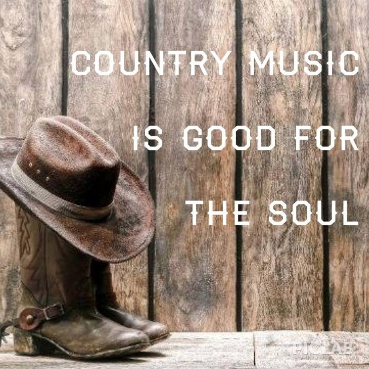 Country Music is good for your soul                                                                                                                                                                                 More