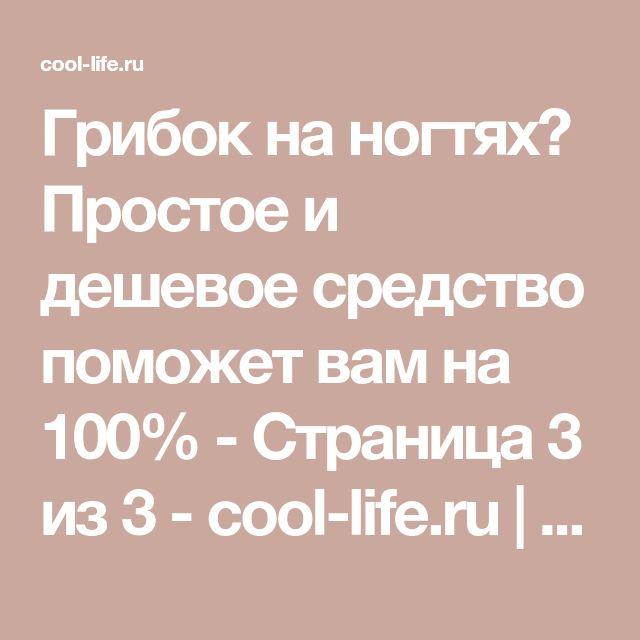 Грибок на ногтях? Простое и дешевое средство поможет вам на 100% - Страница 3 из 3 - cool-life.ru   cool-life.ru - Part 3