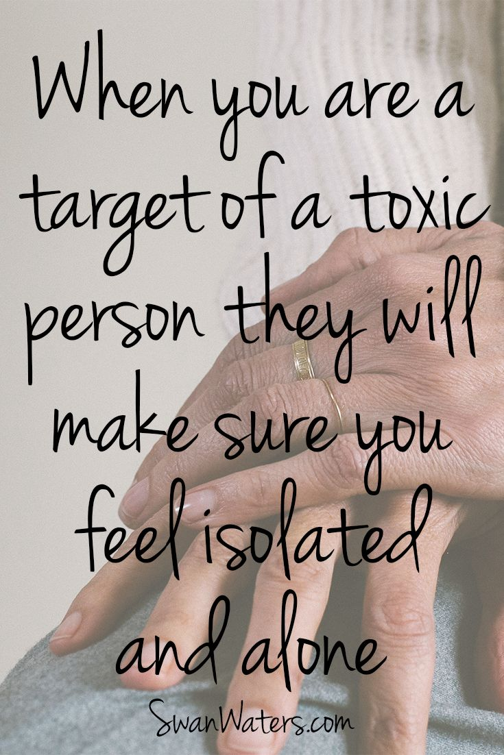 When you are a target of a toxic person, especially when there are more people in the dynamic, they will make sure you feel isolated and alone. Say in a family or work situation, where the toxic person has a group of people at their disposal, the toxic person will make sure the various individuals do not connect to each other.