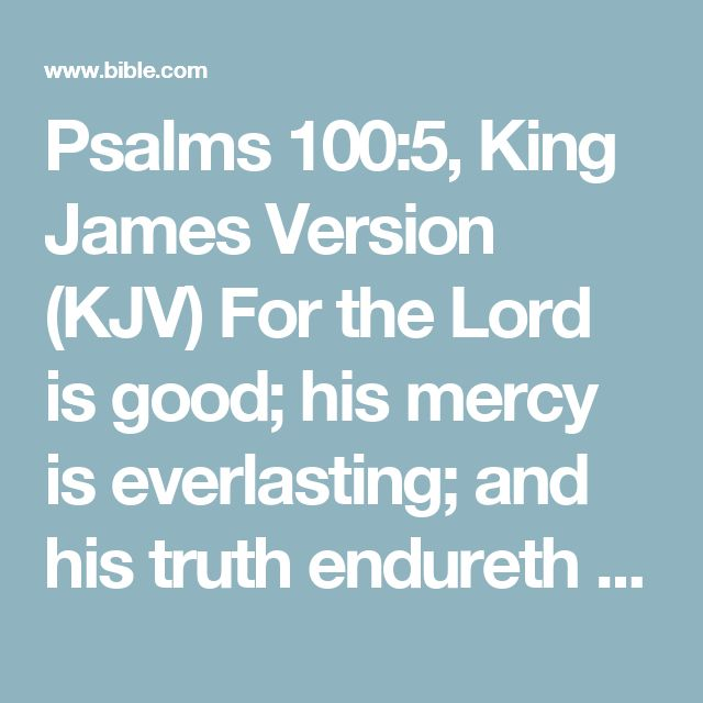 Psalms 100:5, King James Version (KJV) For the Lord is good; his mercy is everlasting; and his truth endureth to all generations.