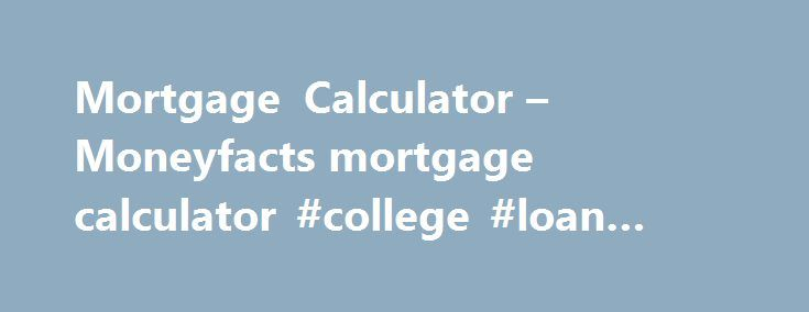 Mortgage Calculator – Moneyfacts mortgage calculator #college #loan #calculator http://loan-credit.nef2.com/mortgage-calculator-moneyfacts-mortgage-calculator-college-loan-calculator/  #loan calculator uk # Your Mortgage Search Using our Mortgage Finder to find the best mortgage for you Deciding which mortgage is best for you can be complicated. Our mortgage best buys are designed to make things a little easier, but they can't cater for everyone and you might want to compare the market to…