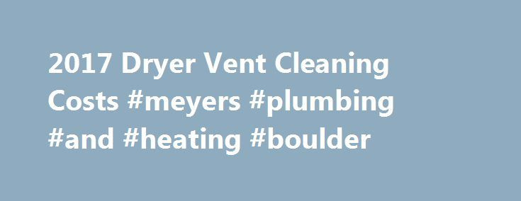 2017 Dryer Vent Cleaning Costs #meyers #plumbing #and #heating #boulder  How Much Does it Cost to Clean Dryer Vents? In most homes today, a clothing dryer is a