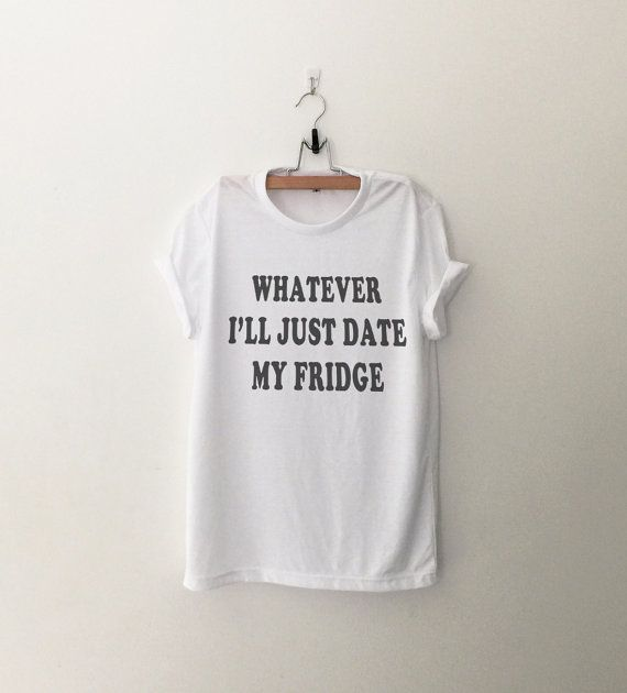 Whatever I'll just date my fridge t-shirt sweatshirt jumper cool fashion girls sizing womens sweater funny tee cute #teens fashion dope teenagers #tumblr clothing