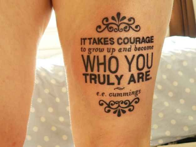 """It takes courage to grow up and be who you truly are"" e e cummings tattoo. Love this"