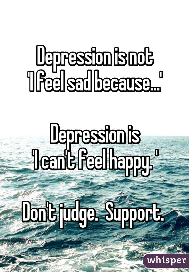 Depression is not 'I feel sad because...'  Depression is 'I can't feel happy. '  Don't judge.  Support.