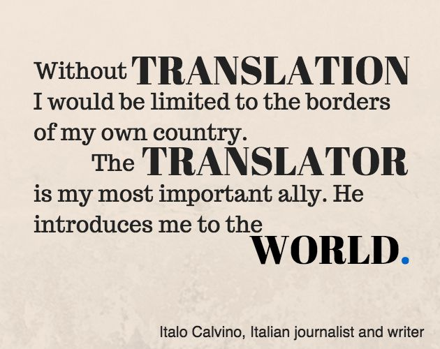 """'Without translation I would be limited to the borders of my own country.  The translator is my most important ally.  He introduces me to the world."""" -Italo Calvino via www.elingual.net"""