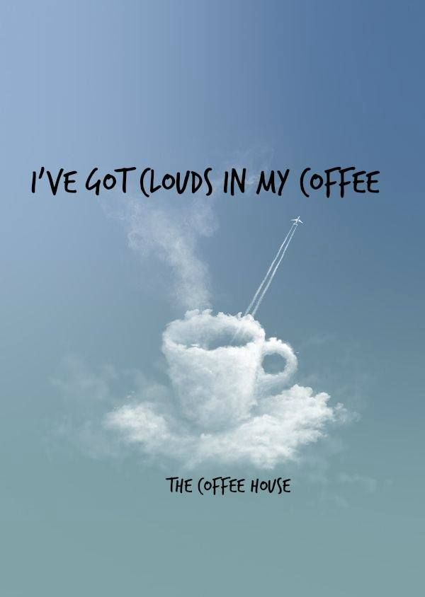 I've got clouds in my coffee.