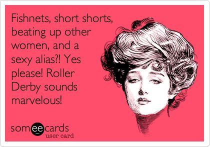 Fishnets, short shorts, beating up other women, and a sexy alias?! Yes please! Roller Derby sounds marvelous!