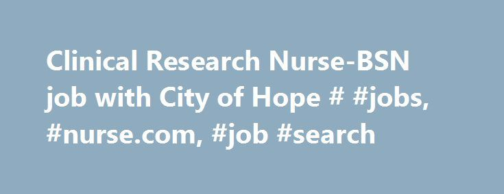 Clinical Research Nurse-BSN job with City of Hope # #jobs, #nurse.com, #job #search http://zambia.nef2.com/clinical-research-nurse-bsn-job-with-city-of-hope-jobs-nurse-com-job-search/  # Clinical Research Nurse-BSN Clinical Research Nurse-BSN Department: Clinical Res-Research CRN Requisition ID: 9433 Schedule Type: Full-Time Shift: Days Location: Medical Center – Duarte Duarte, CA Description Clinical Research Nurse – Full Time Days Position Summary and Key Responsibilities The Clinical…
