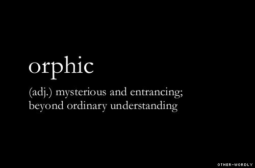 Or·phic  (ôrfk) adj. 1. Greek Mythology Of or ascribed to Orpheus: the Orphic poems; Orphic mysteries. 2. Of, relating to, or characteristic of the dogmas, mysteries, and philosophical principles set forth in the poems ascribed to Orpheus. 3. Capable of casting a charm or spell; entrancing. 4. often orphic Mystic or occult. [Greek Orphikos, from Orpheus, Orpheus.]