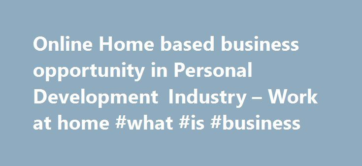Online Home based business opportunity in Personal Development Industry – Work at home #what #is #business http://business.remmont.com/online-home-based-business-opportunity-in-personal-development-industry-work-at-home-what-is-business/  #home business opportunity # An Exciting and Unique Online Home Based Business Opportunity in Personal Leadership Development Industry This is a BOOMING $65+ billion Industry! A Genuine Online Home Based Business Opportunity that has proven results BE…