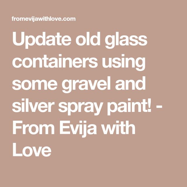 Update old glass containers using some gravel and silver spray paint! - From Evija with Love