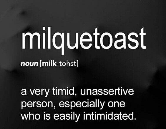 Milquetoast | similar to milksop (noun) a weak person, an unmanly man