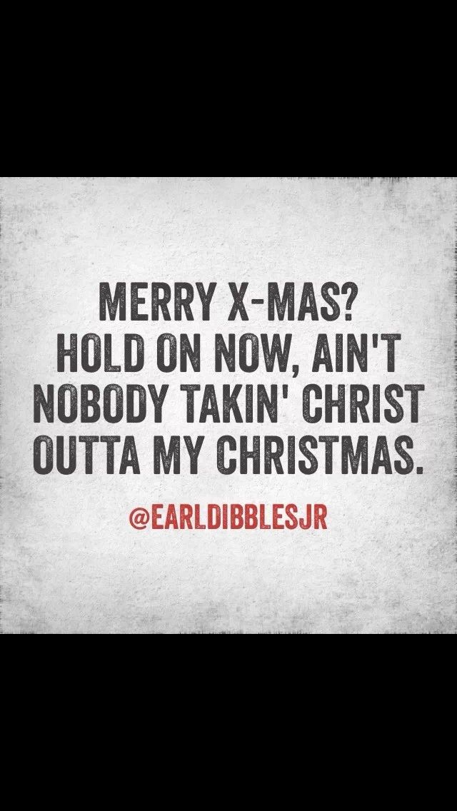 """""""Merry X-Mas? Hold on now, ain't nobody takin' Christ outta my Christmas."""" -Earl Dibbles Jr."""
