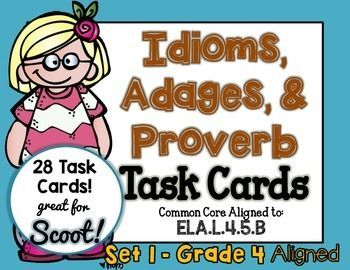 IDIOM, ADAGE, and PROVERB 28 Task Cards - SCOOT, Set 1. Grade 4 aligned, but can also be used for grade 5.CCSS.ELA-LITERACY.L.4.5.BRecognize and explain the meaning of common idioms, adages, and proverbs.Idioms, Adages, and Proverbs covered are:Food for thoughtRing a bellBeauty is in the eye of the beholderHave eyes in the back of one's headIf the shoe fits, wear itHigh and dryJoined at the hipDon't look a gift horse in the mouthAt a crossroadsCut to the chasedon't your i's and cross your…