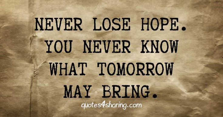 Never lose hope. You never know what tomorrow may bring. quotes4sharing.com