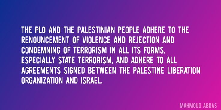 Quote by Mahmoud Abbas => The PLO and the Palestinian people adhere to the renouncement of violence and rejection and condemning of terrorism in all its forms, especially State terrorism, and adhere to all agreements signed between the Palestine Liberation Organization and Israel.