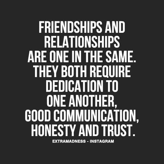 They both require dedication to one another, good communication, honesty and trust.