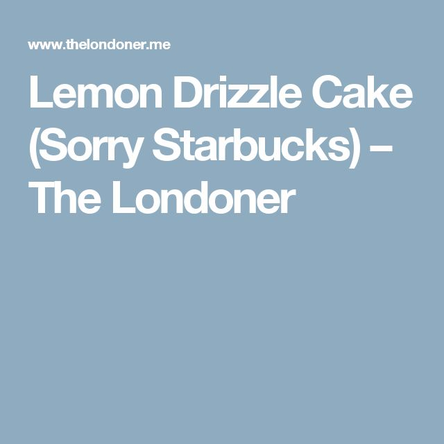 Lemon Drizzle Cake (Sorry Starbucks) – The Londoner