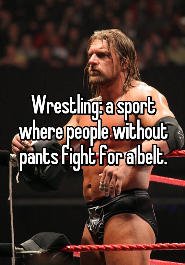 Wrestling: a sport where people without pants fight for a belt.