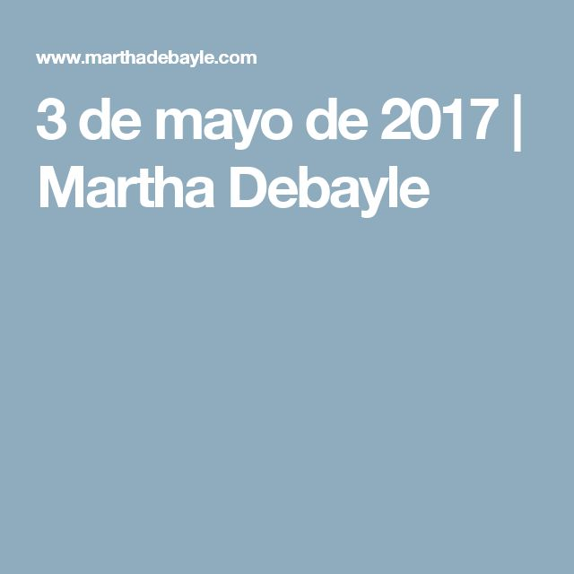 3 de mayo de 2017 | Martha Debayle