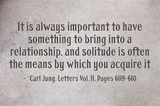It is always important to have something to bring into a relationship, and solitude is often the means by which you acquire it. ~Carl Jung, Letters Vol. II, Pages 609-610