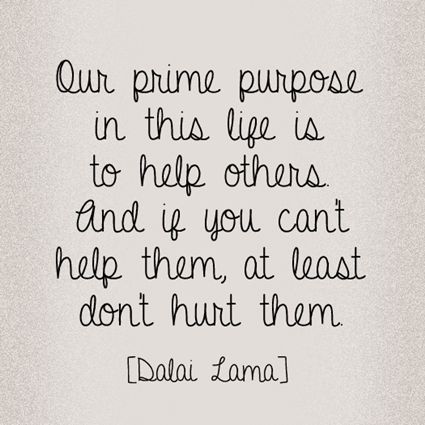 """""""Our prime purpose in this life is to help others. And if you can't help them, at least don't hurt them."""" -Dalai Lama"""