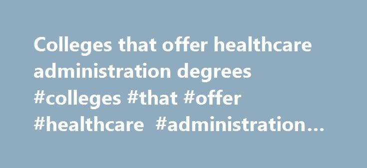 Colleges that offer healthcare administration degrees #colleges #that #offer #healthcare #administration #degrees http://ireland.remmont.com/colleges-that-offer-healthcare-administration-degrees-colleges-that-offer-healthcare-administration-degrees/  # Colleges That Offer Degrees In Healthcare Administration Accredited Colleges Offering Healthcare Administration Degrees Accredited Colleges Offering Healthcare Administration Degrees. BA Business Administration Healthcare Management Colleges…