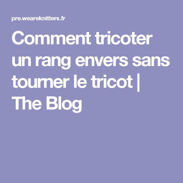 Comment tricoter un rang envers sans tourner le tricot | The Blog