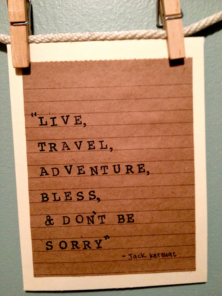 Live, Travel, Adventure, Bless, U0026 Donu0027t Be Sorry   Jack Kerouac Travel  Quotes CA