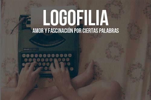 Logofilia: amor y fascinación por ciertas palabras.