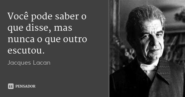 Você pode saber o que disse, mas nunca o que outro escutou.... Frase de Jacques Lacan.
