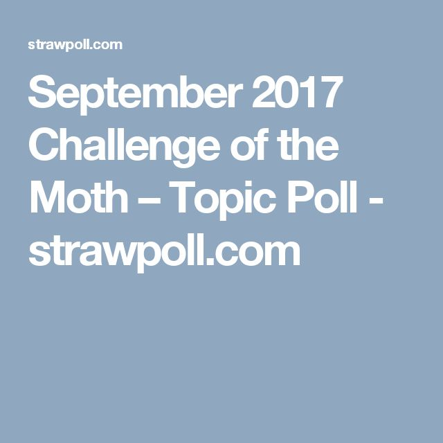 [CLOSED] September 2017 Challenge of the Month – Topic Poll - Hey Guys! This is the official topic poll for September! You will notice there are recurring themes from last time's poll, this is because they were the next top ranked besides the Witches Challenge! so I've decided for all future polls, the top 5ish top answers from the previous poll will be in the next poll and so on. But no more than 5 recurring themes ever. so! go vote! The results will be posted on the first of the month :D