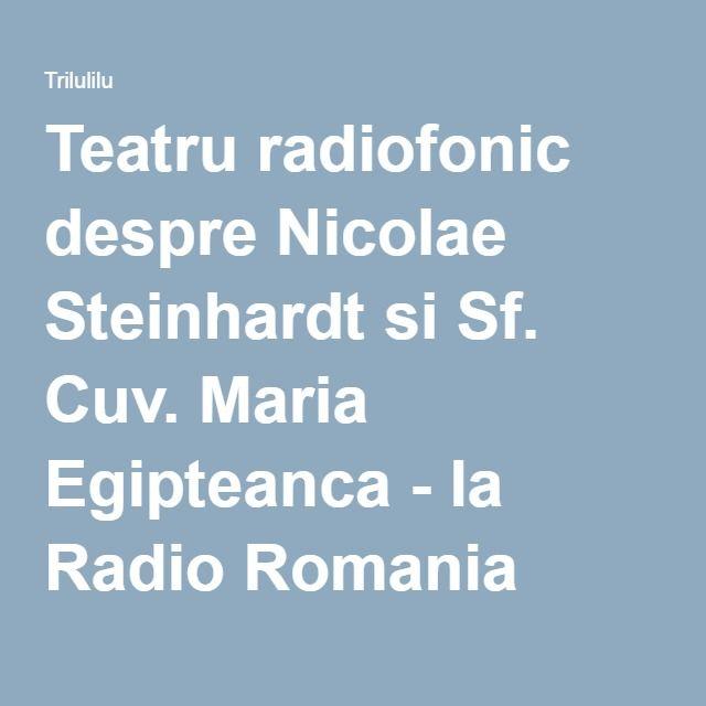 Teatru radiofonic despre Nicolae Steinhardt si Sf. Cuv. Maria Egipteanca - la Radio Romania Cultural - de vylyca84