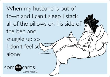 When my husband is out of town and I can't sleep I stack all of the pillows on his side of the bed and snuggle up so I don't feel so alone.
