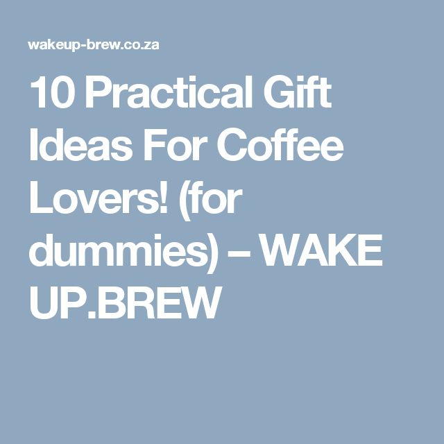 10 Practical Gift Ideas For Coffee Lovers! (for dummies)                      – WAKE UP.BREW
