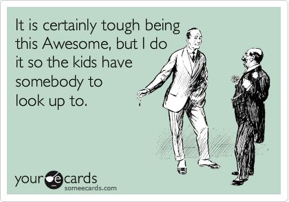 It is certainly tough being this Awesome, but I do it so the kids have somebody to look up to.