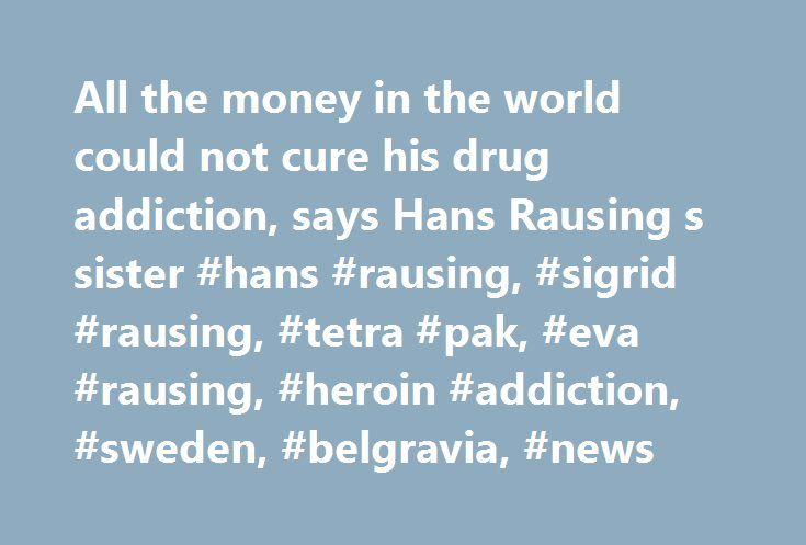 All the money in the world could not cure his drug addiction, says Hans Rausing s sister #hans #rausing, #sigrid #rausing, #tetra #pak, #eva #rausing, #heroin #addiction, #sweden, #belgravia, #news http://nevada.remmont.com/all-the-money-in-the-world-could-not-cure-his-drug-addiction-says-hans-rausing-s-sister-hans-rausing-sigrid-rausing-tetra-pak-eva-rausing-heroin-addiction-sweden-belgravia-news/  # All the money in the world could not cure his drug addiction, says Hans Rausing's sister A…