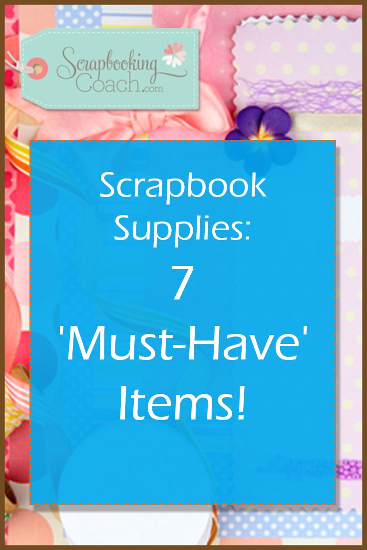 Have You Got The Right Scrapbook Supplies? Here's 7 Things You Should Have In Your Stash To Make You Scrapping Easier And More Enjoyable!
