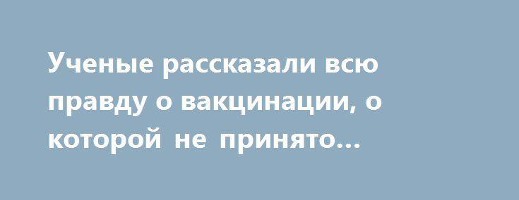 Ученые рассказали всю правду о вакцинации, о которой не принято говорить https://apral.ru/2017/07/13/uchenye-rasskazali-vsyu-pravdu-o-vaktsinatsii-o-kotoroj-ne-prinyato-govorit.html  Вакцины являются привычной частью здравоохранения, люди уже забыли, что когда-то они стали настоящей революцией в спасении жизней. В 1900-х каждый десятый ребенок умирал в первый год жизни из-за инфекционных заболеваний. Американские ученые утверждают, что если люди перестанут делать прививки, прежние эпидемии…