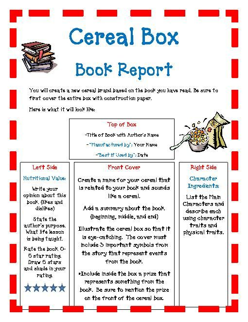 cereal box project book report Over the next two weeks, you will read a self-selected book and create a cereal box book report you will then decorate a real cereal box with illustrations and information related to the book you read using the directions below front of box: this should be the most attractive part of your project include the name of.