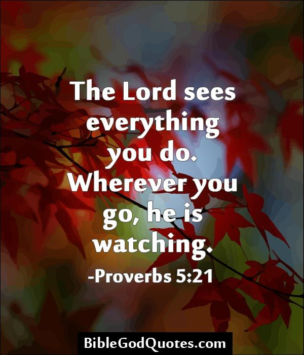 Pass this one on...The Lord sees everything you do. Wherever you go, he is watching. -Proverbs 5:21