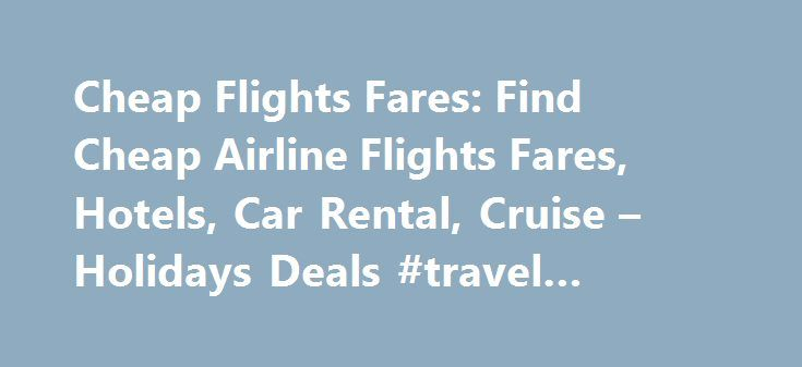 Cheap Flights Fares: Find Cheap Airline Flights Fares, Hotels, Car Rental, Cruise – Holidays Deals #travel #rewards #credit #cards http://travels.remmont.com/cheap-flights-fares-find-cheap-airline-flights-fares-hotels-car-rental-cruise-holidays-deals-travel-rewards-credit-cards/  #fly tickets # Cheap Flights Fares Affordability is Not a Game Anymore When it Comes to Cheap Flights Fares We at Cheap Flights Fares have made it our mission to completely simplify the way people shop for travel…
