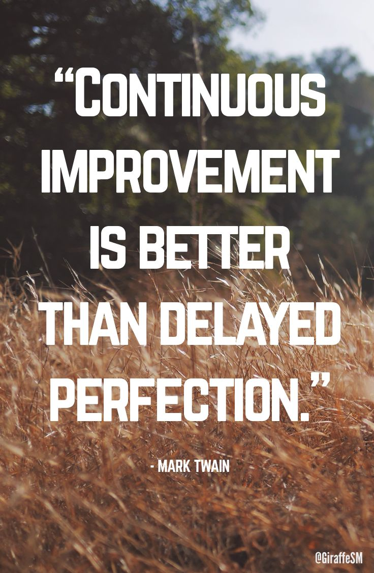 """""""Continuous improvement is better than delayed perfection."""" - Mark Twain"""