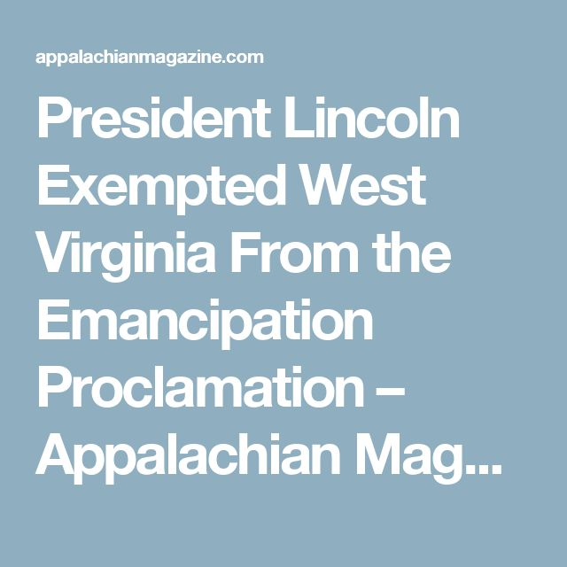 President Lincoln Exempted West Virginia From the Emancipation Proclamation – Appalachian Magazine