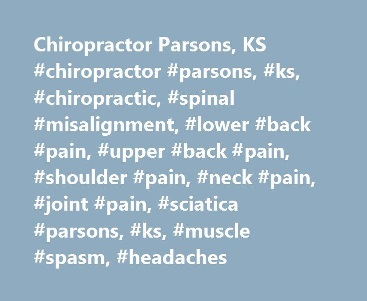 Chiropractor Parsons, KS #chiropractor #parsons, #ks, #chiropractic, #spinal #misalignment, #lower #back #pain, #upper #back #pain, #shoulder #pain, #neck #pain, #joint #pain, #sciatica #parsons, #ks, #muscle #spasm, #headaches http://turkey.nef2.com/chiropractor-parsons-ks-chiropractor-parsons-ks-chiropractic-spinal-misalignment-lower-back-pain-upper-back-pain-shoulder-pain-neck-pain-joint-pain-sciatica-parsons-ks/  # Chiropractor Parsons, KS Chiropractor Info Chiropractor Summary…