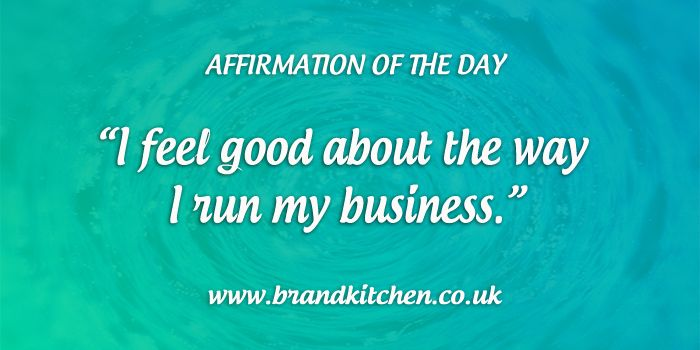 "Affirmation of the day. ""I feel good about the way I run my business."""